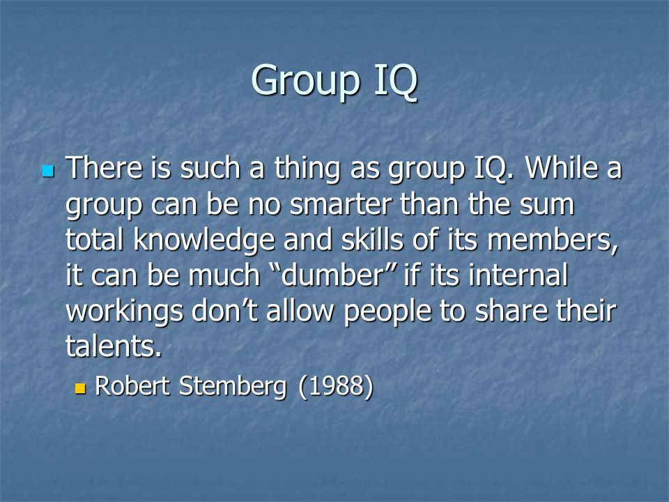 Group IQ There is such a thing as group IQ. While a group can be no smarter than the sum total knowledge and skills of its members, it can be much dum