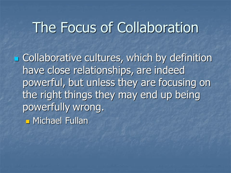 The Focus of Collaboration Collaborative cultures, which by definition have close relationships, are indeed powerful, but unless they are focusing on