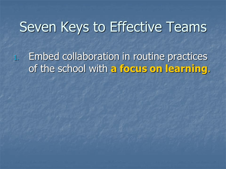 Seven Keys to Effective Teams 1. Embed collaboration in routine practices of the school with a focus on learning.