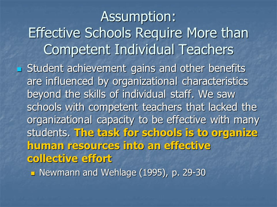 Assumption: Effective Schools Require More than Competent Individual Teachers Student achievement gains and other benefits are influenced by organizat