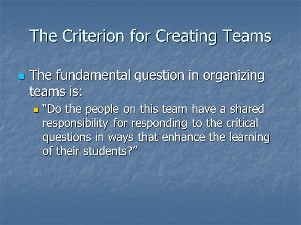 The Criterion for Creating Teams The fundamental question in organizing teams is: The fundamental question in organizing teams is: Do the people on th