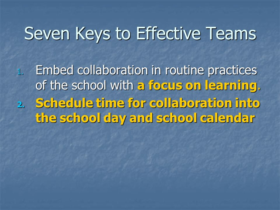 Seven Keys to Effective Teams 1. Embed collaboration in routine practices of the school with a focus on learning. 2. Schedule time for collaboration i