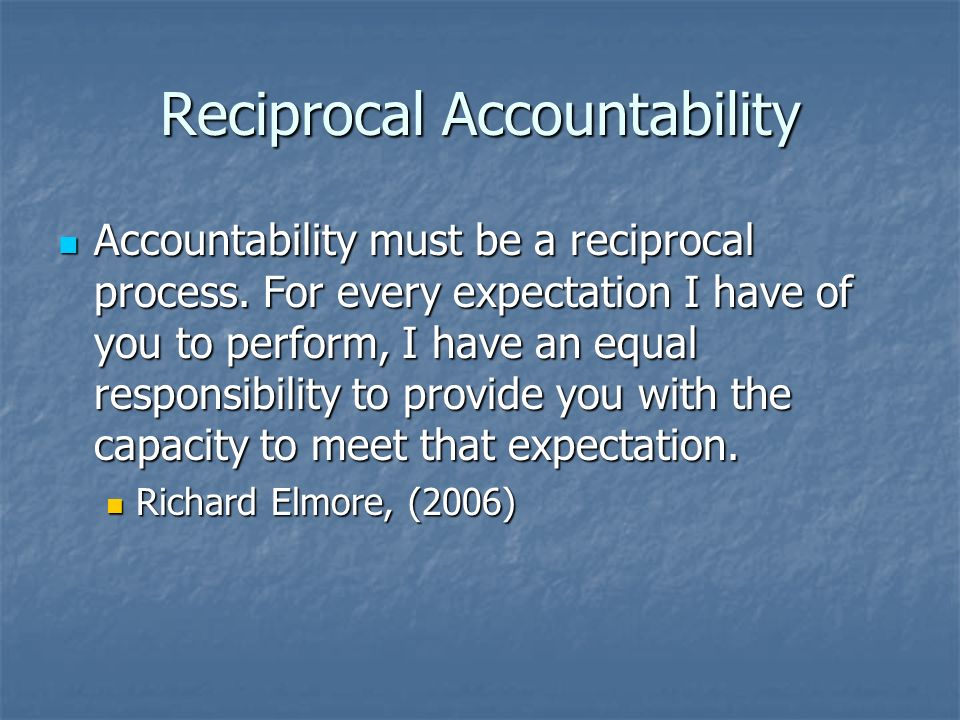 Reciprocal Accountability Accountability must be a reciprocal process. For every expectation I have of you to perform, I have an equal responsibility