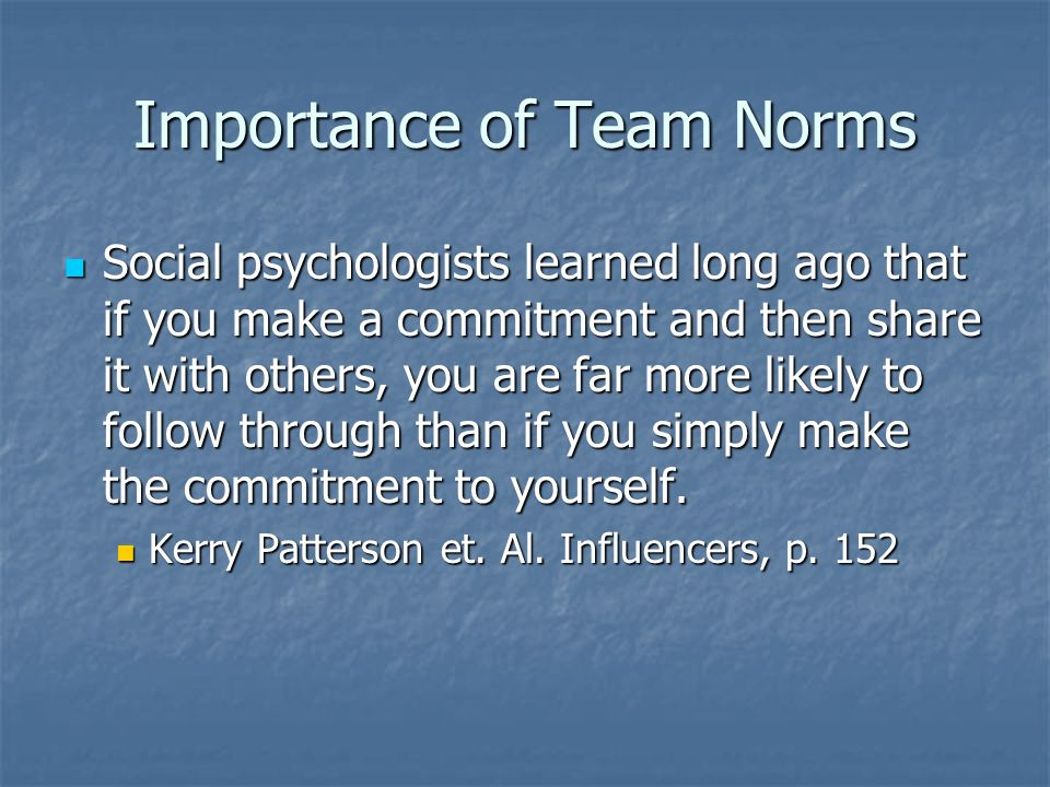 Importance of Team Norms Social psychologists learned long ago that if you make a commitment and then share it with others, you are far more likely to