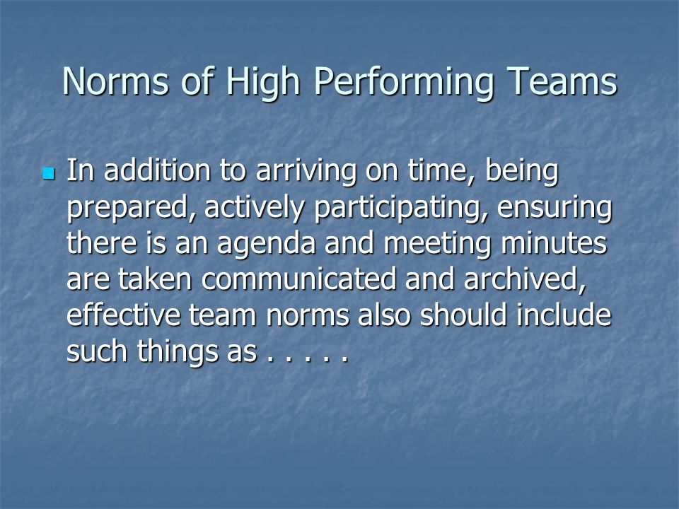 Norms of High Performing Teams In addition to arriving on time, being prepared, actively participating, ensuring there is an agenda and meeting minute