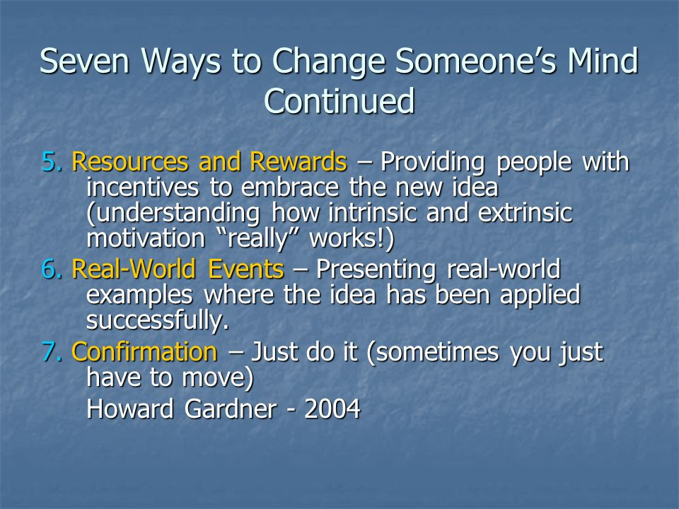Seven Ways to Change Someones Mind Continued 5. Resources and Rewards – Providing people with incentives to embrace the new idea (understanding how in