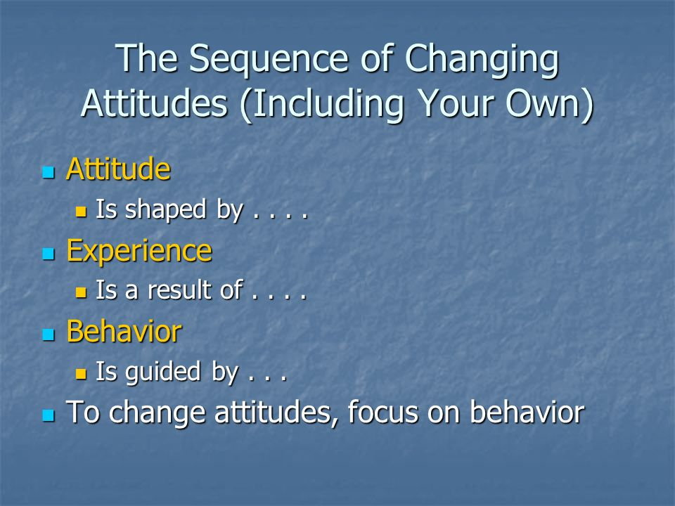 The Sequence of Changing Attitudes (Including Your Own) Attitude Attitude Is shaped by.... Is shaped by.... Experience Experience Is a result of.... I
