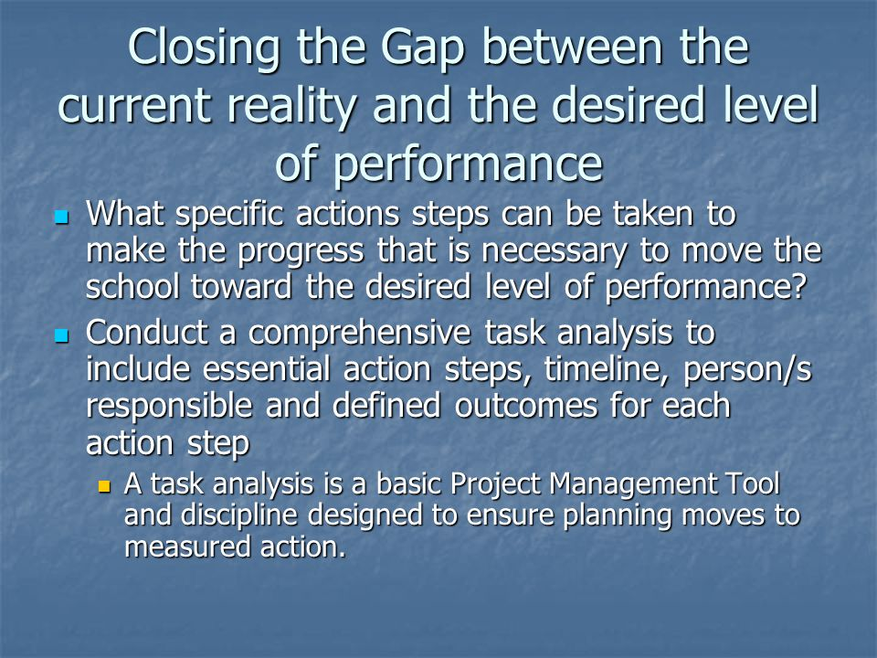 Closing the Gap between the current reality and the desired level of performance What specific actions steps can be taken to make the progress that is