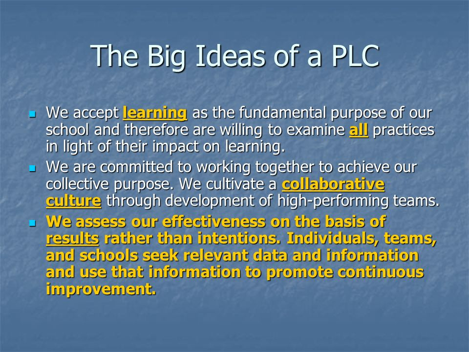 The Big Ideas of a PLC We accept learning as the fundamental purpose of our school and therefore are willing to examine all practices in light of thei