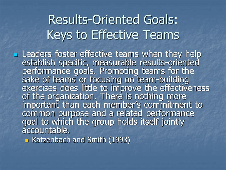 Results-Oriented Goals: Keys to Effective Teams Leaders foster effective teams when they help establish specific, measurable results-oriented performa