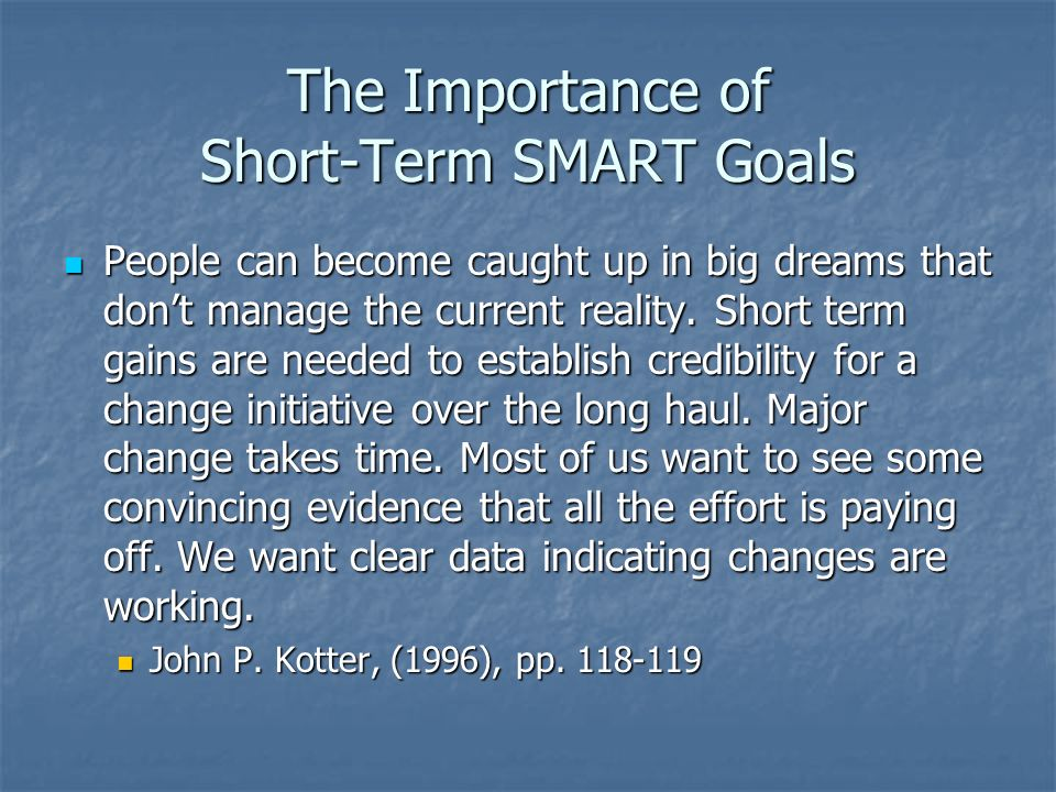 The Importance of Short-Term SMART Goals People can become caught up in big dreams that dont manage the current reality. Short term gains are needed t