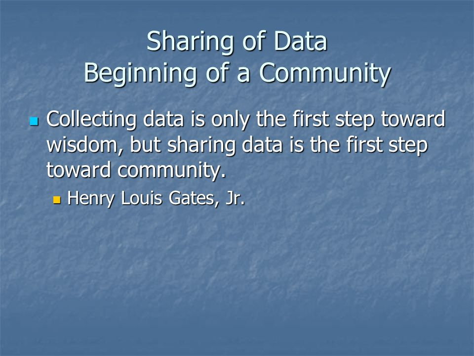 Sharing of Data Beginning of a Community Collecting data is only the first step toward wisdom, but sharing data is the first step toward community. Co