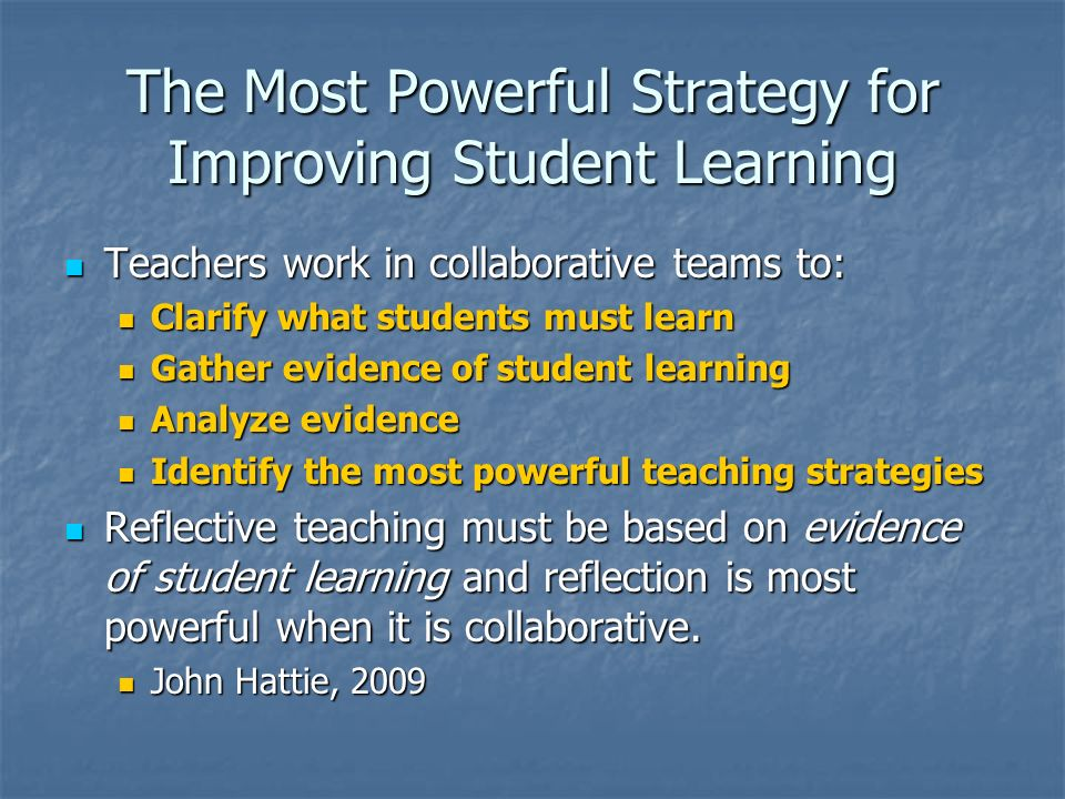 The Most Powerful Strategy for Improving Student Learning Teachers work in collaborative teams to: Teachers work in collaborative teams to: Clarify wh