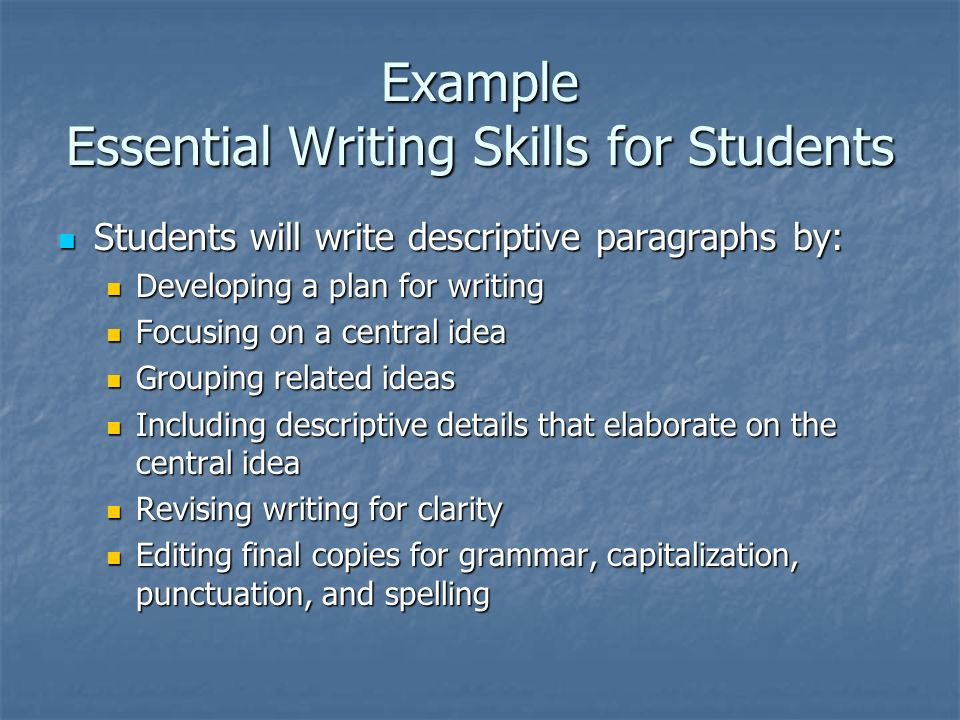 Example Essential Writing Skills for Students Students will write descriptive paragraphs by: Students will write descriptive paragraphs by: Developing