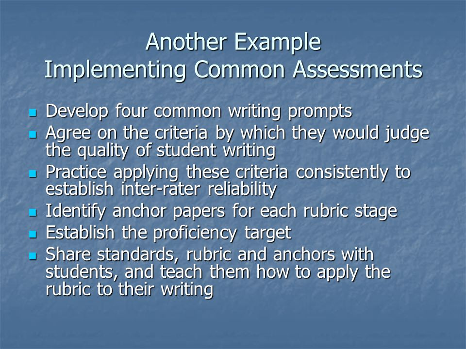 Another Example Implementing Common Assessments Develop four common writing prompts Develop four common writing prompts Agree on the criteria by which