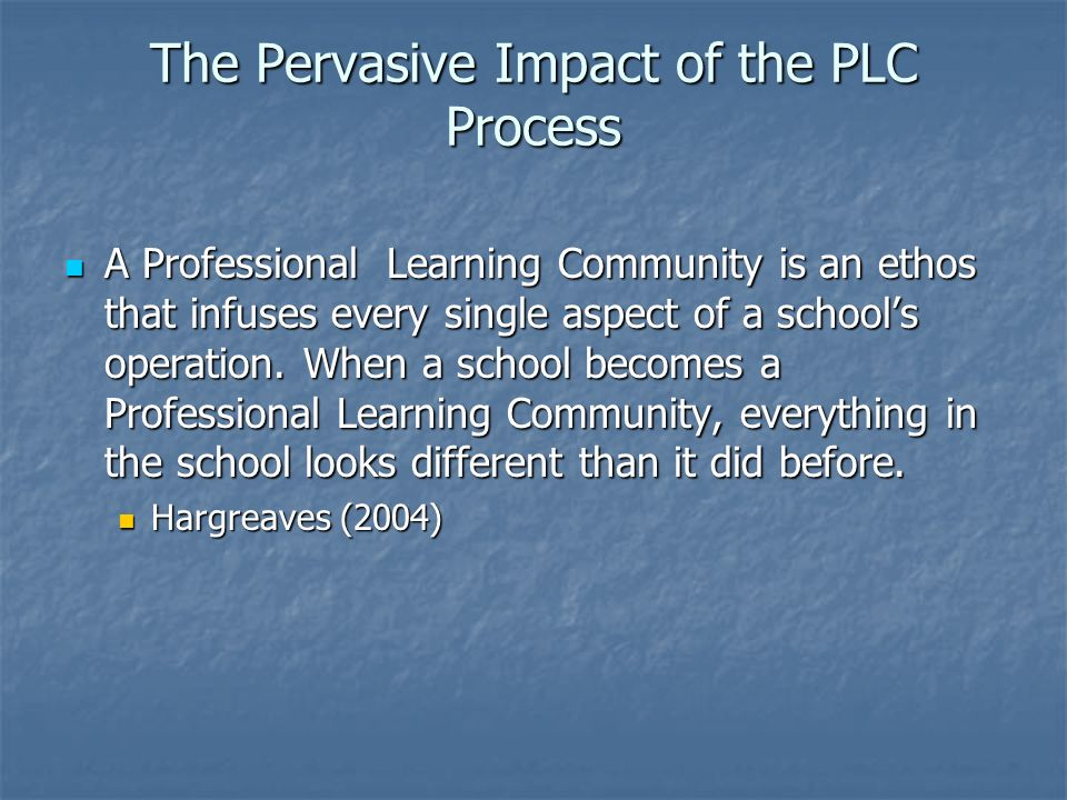 The Pervasive Impact of the PLC Process A Professional Learning Community is an ethos that infuses every single aspect of a schools operation. When a