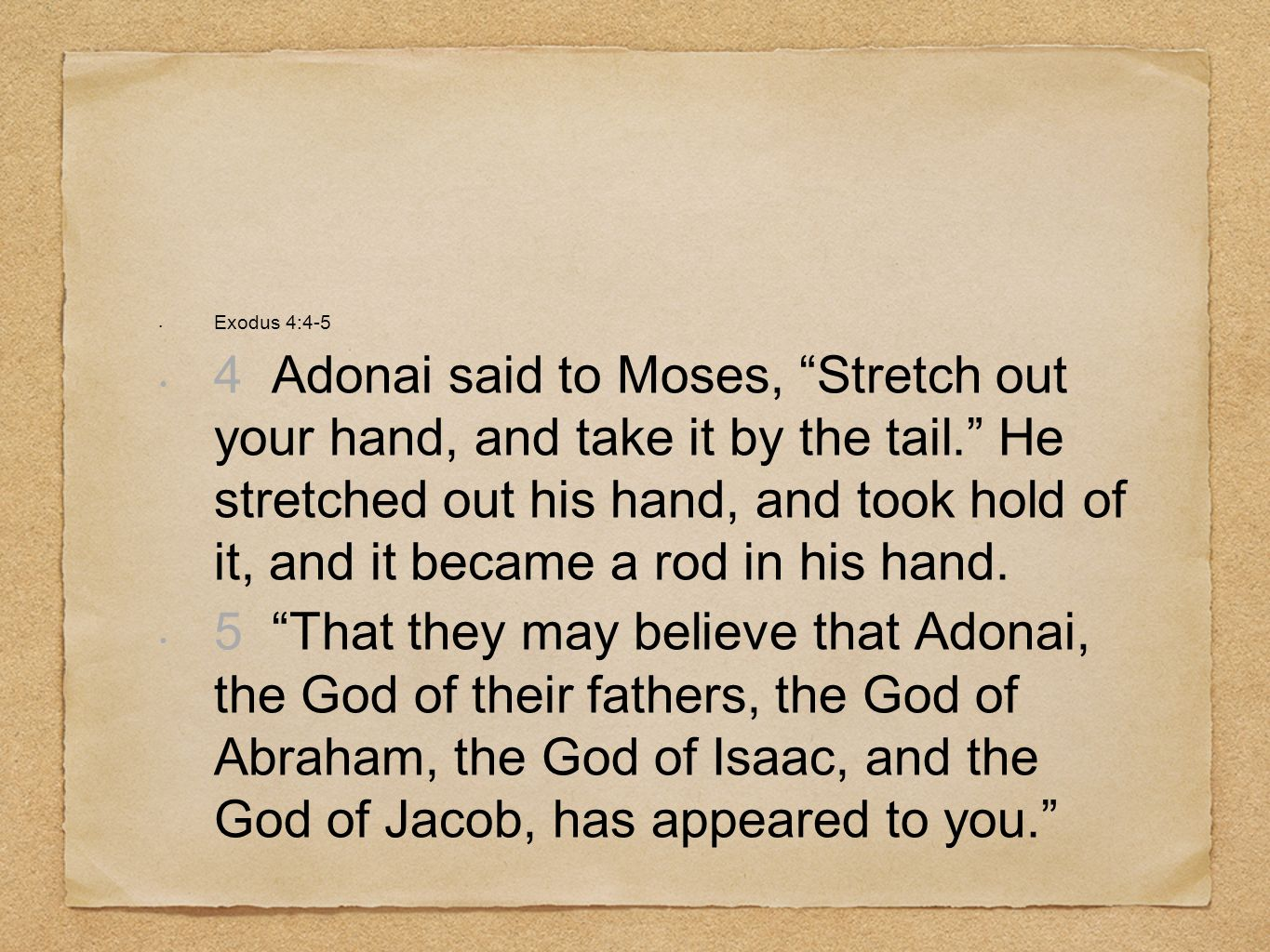 Exodus 4:4-5 4 Adonai said to Moses, Stretch out your hand, and take it by the tail. He stretched out his hand, and took hold of it, and it became a r