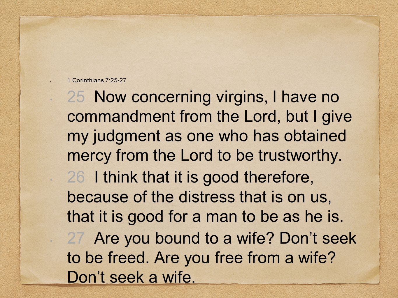 1 Corinthians 7:25-27 25 Now concerning virgins, I have no commandment from the Lord, but I give my judgment as one who has obtained mercy from the Lo
