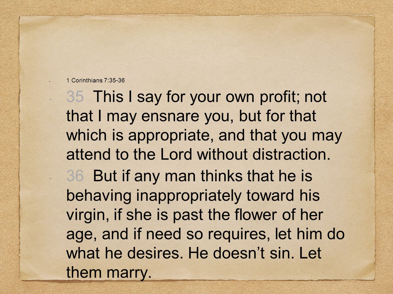 1 Corinthians 7:35-36 35 This I say for your own profit; not that I may ensnare you, but for that which is appropriate, and that you may attend to the