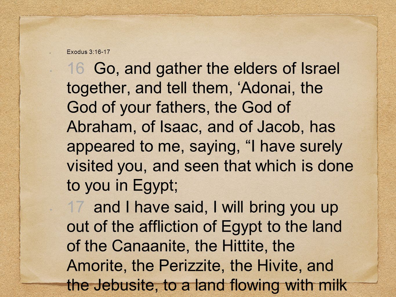 Exodus 3:16-17 16 Go, and gather the elders of Israel together, and tell them, Adonai, the God of your fathers, the God of Abraham, of Isaac, and of J