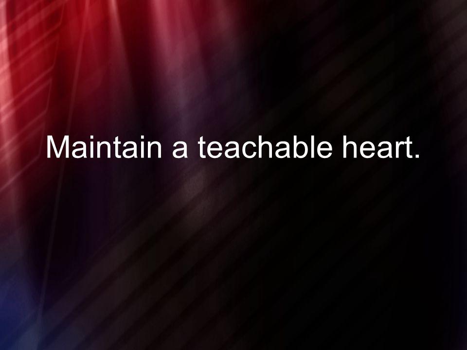 Maintain a teachable heart.
