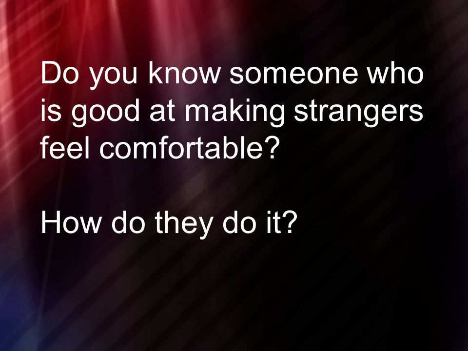 Do you know someone who is good at making strangers feel comfortable How do they do it