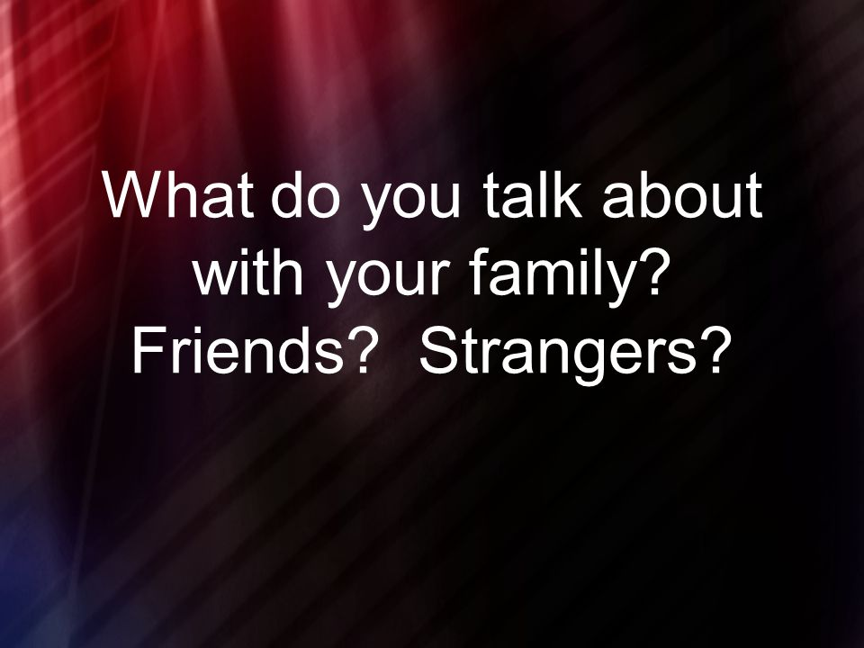 What do you talk about with your family Friends Strangers