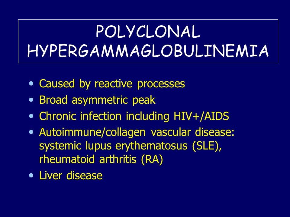POLYCLONAL HYPERGAMMAGLOBULINEMIA Caused by reactive processes Broad asymmetric peak Chronic infection including HIV+/AIDS Autoimmune/collagen vascula