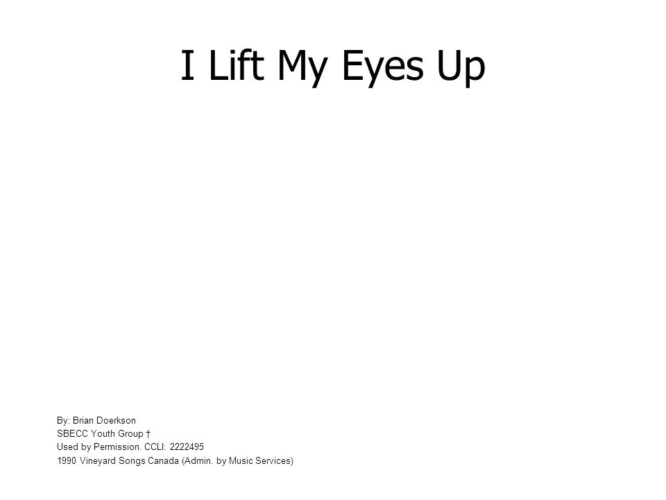 I Lift My Eyes Up I lift up my eyes to the hills where does my help come from? -Psalm 121:1