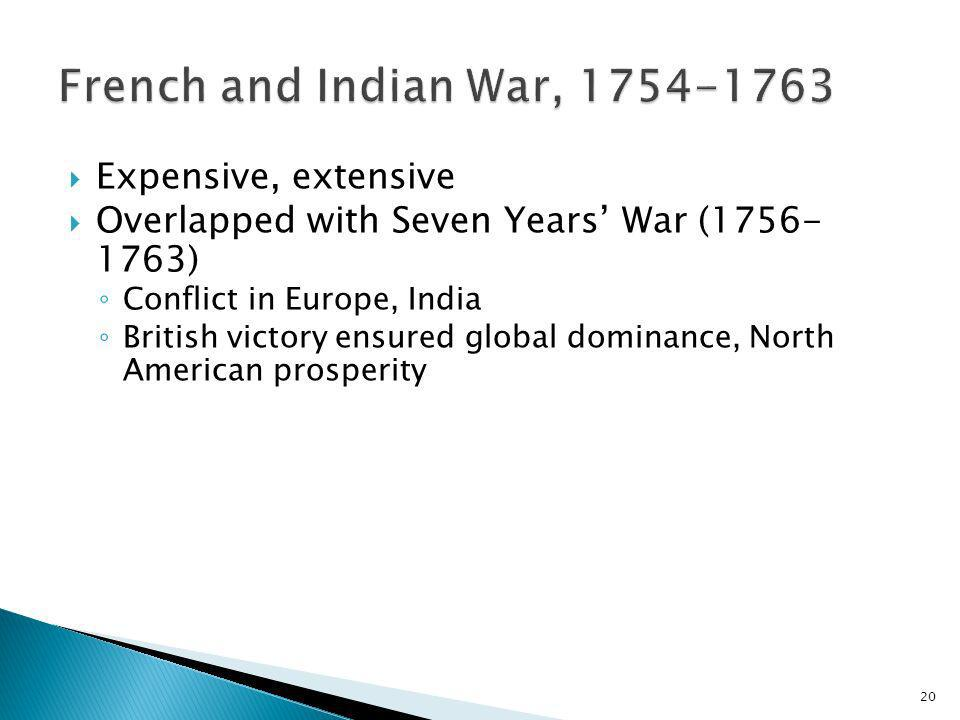 20 Expensive, extensive Overlapped with Seven Years War (1756- 1763) Conflict in Europe, India British victory ensured global dominance, North America