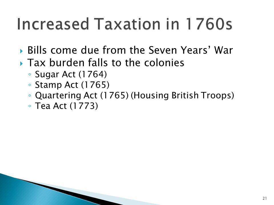21 Bills come due from the Seven Years War Tax burden falls to the colonies Sugar Act (1764) Stamp Act (1765) Quartering Act (1765) (Housing British T
