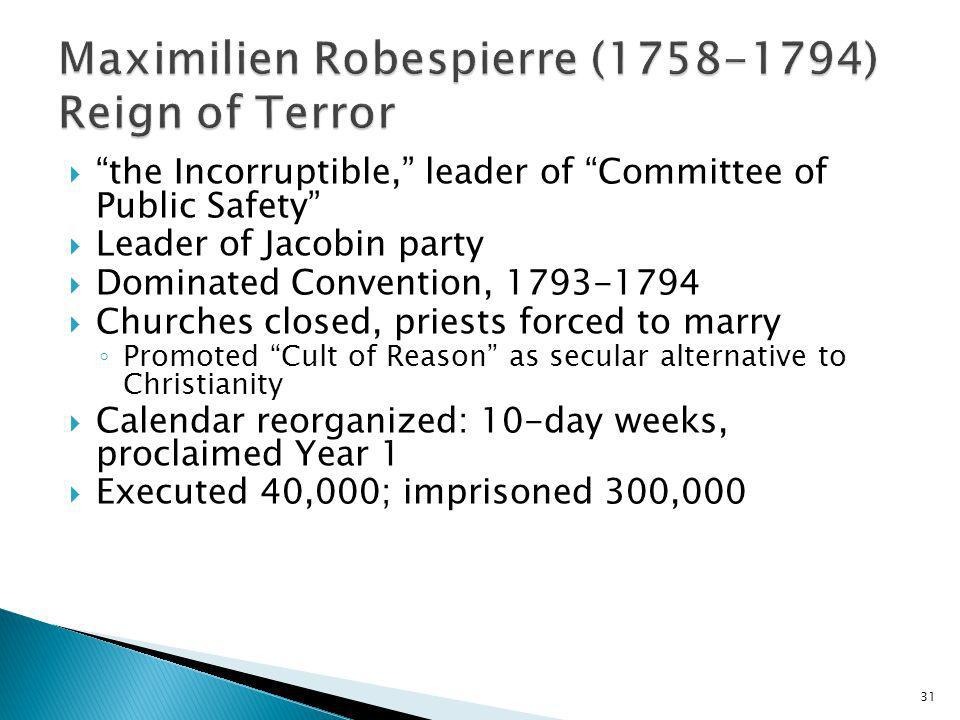 31 the Incorruptible, leader of Committee of Public Safety Leader of Jacobin party Dominated Convention, 1793-1794 Churches closed, priests forced to