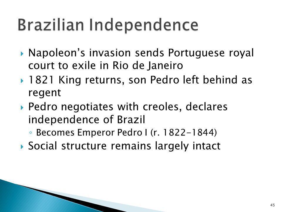 45 Napoleons invasion sends Portuguese royal court to exile in Rio de Janeiro 1821 King returns, son Pedro left behind as regent Pedro negotiates with