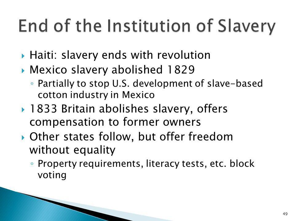 49 Haiti: slavery ends with revolution Mexico slavery abolished 1829 Partially to stop U.S. development of slave-based cotton industry in Mexico 1833