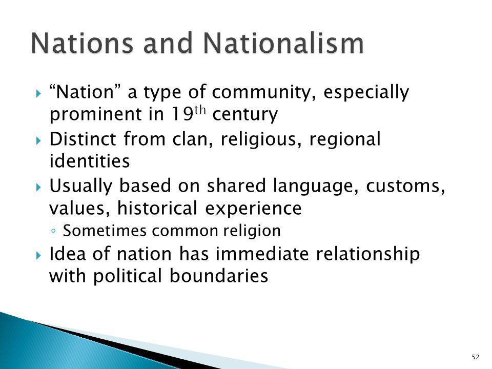 52 Nation a type of community, especially prominent in 19 th century Distinct from clan, religious, regional identities Usually based on shared langua
