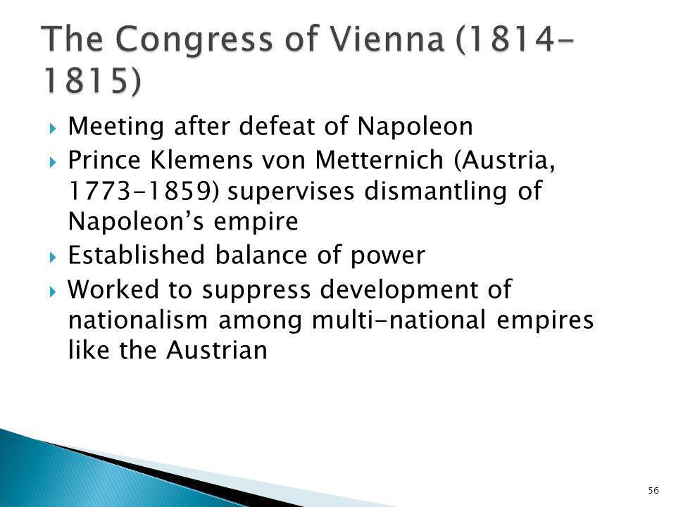 56 Meeting after defeat of Napoleon Prince Klemens von Metternich (Austria, 1773-1859) supervises dismantling of Napoleons empire Established balance