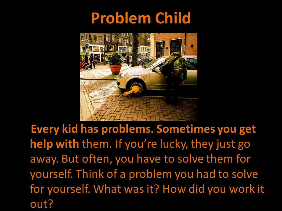 Problem Child Every kid has problems. Sometimes you get help with them. If youre lucky, they just go away. But often, you have to solve them for yours