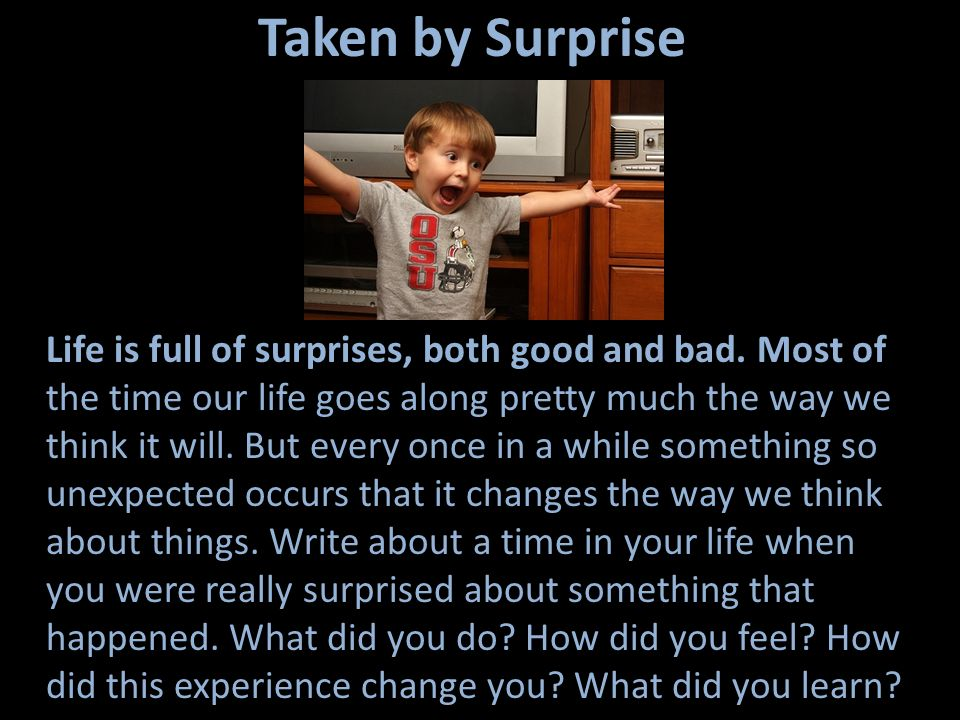 Taken by Surprise Life is full of surprises, both good and bad. Most of the time our life goes along pretty much the way we think it will. But every o