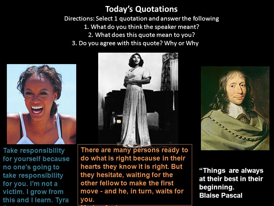 Todays Quotations Directions: Select 1 quotation and answer the following 1. What do you think the speaker meant? 2. What does this quote mean to you?