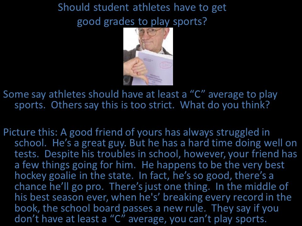 Should student athletes have to get good grades to play sports? Some say athletes should have at least a C average to play sports. Others say this is