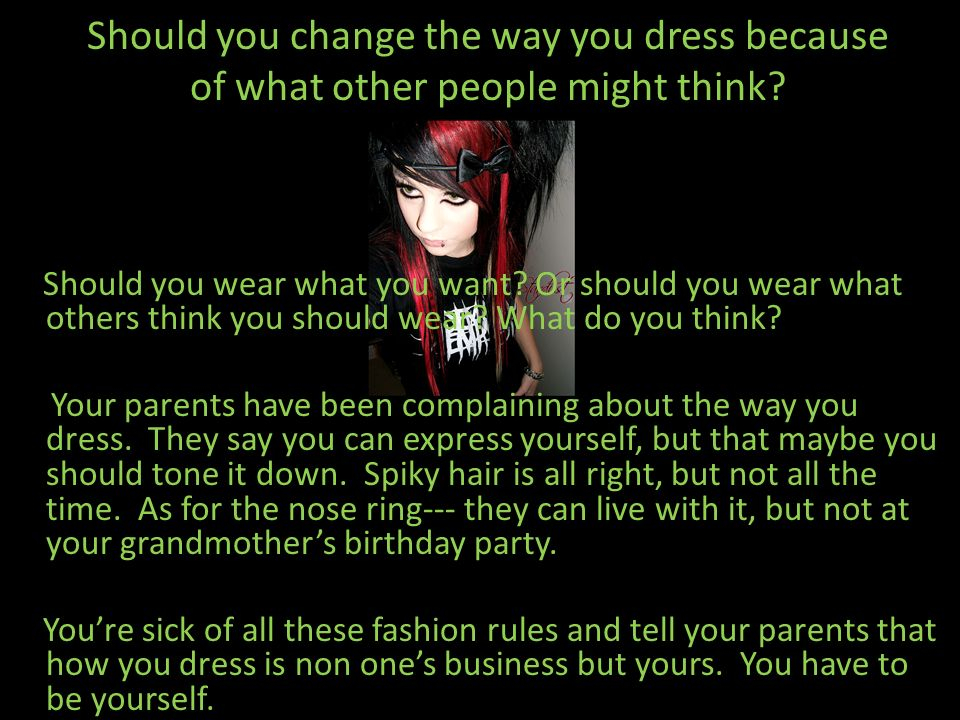 Should you change the way you dress because of what other people might think? Should you wear what you want? Or should you wear what others think you