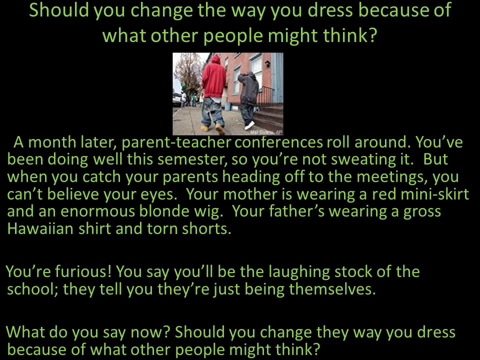 Should you change the way you dress because of what other people might think? A month later, parent-teacher conferences roll around. Youve been doing