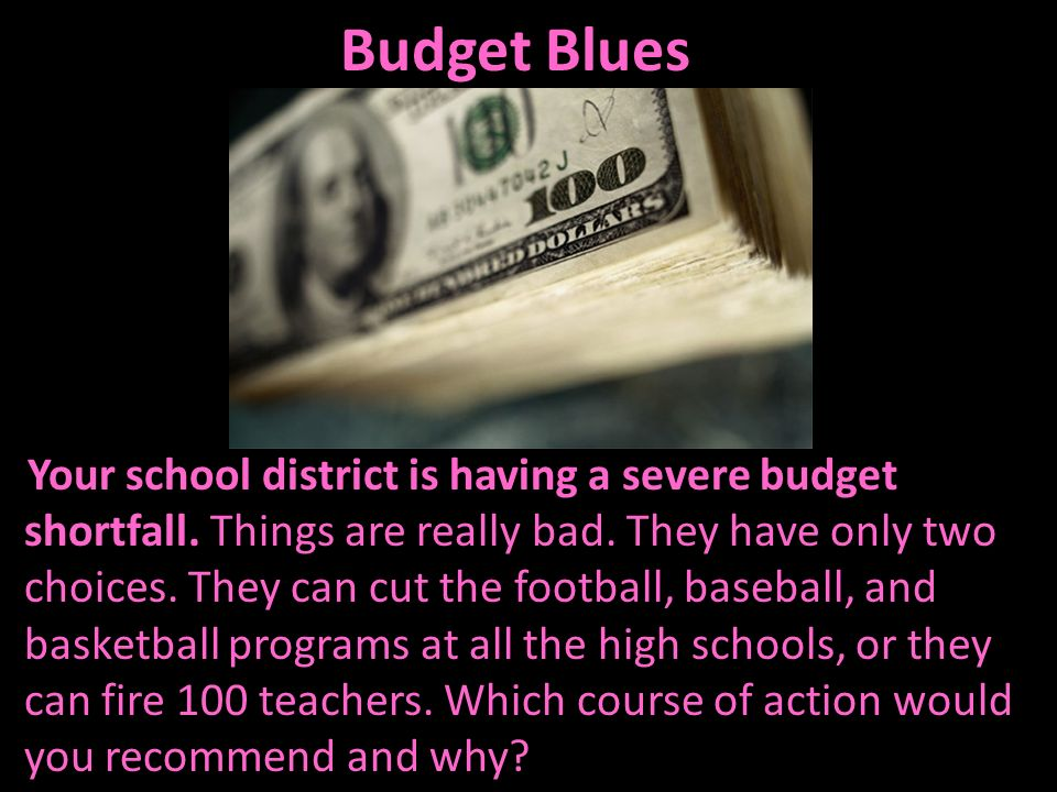 Budget Blues Your school district is having a severe budget shortfall. Things are really bad. They have only two choices. They can cut the football, b