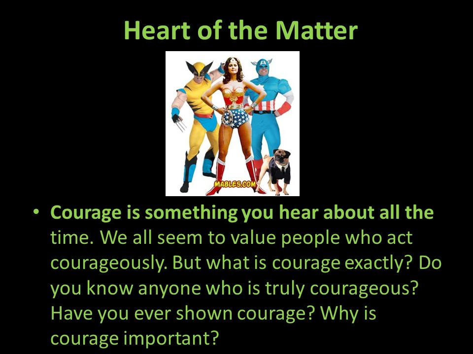 Heart of the Matter Courage is something you hear about all the time. We all seem to value people who act courageously. But what is courage exactly? D
