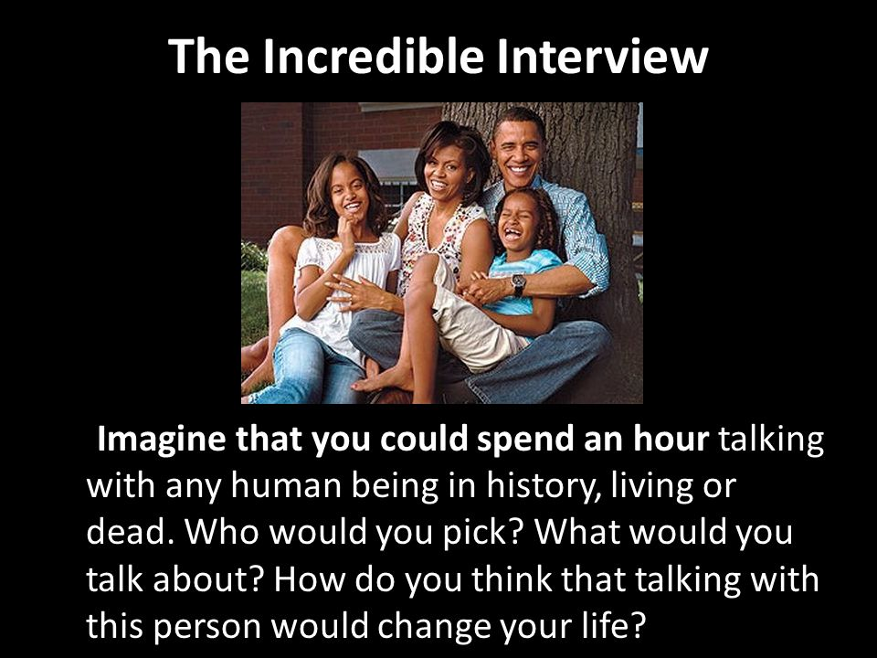 The Incredible Interview Imagine that you could spend an hour talking with any human being in history, living or dead. Who would you pick? What would