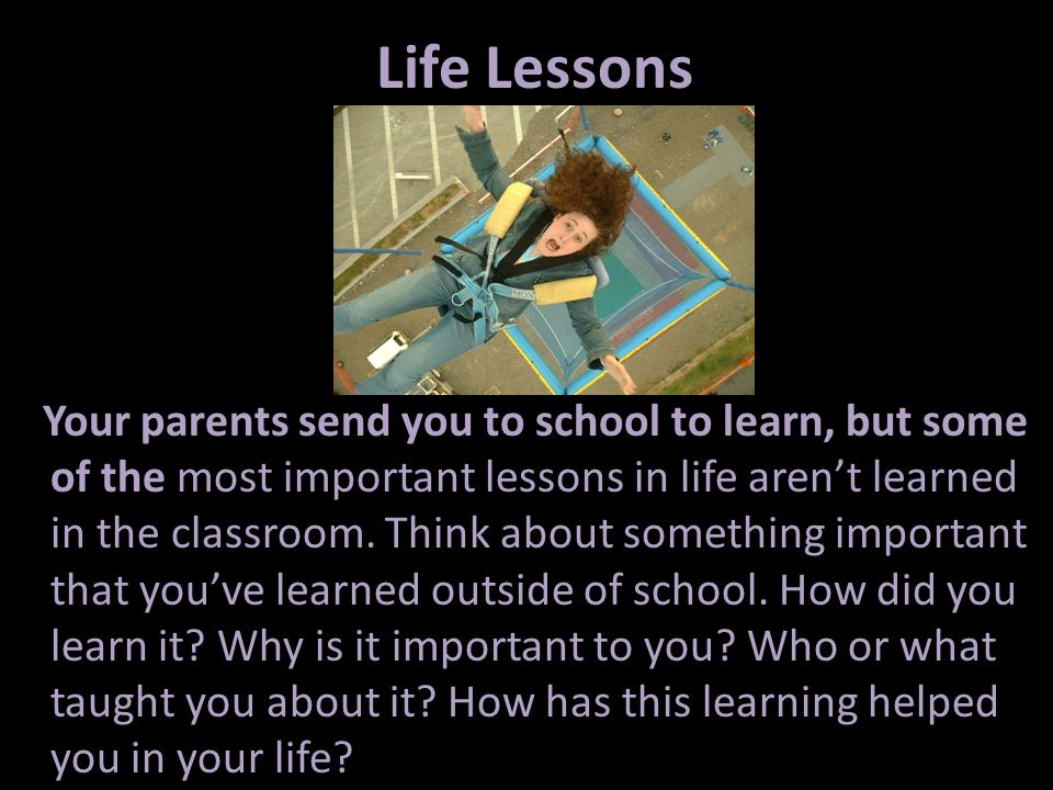 Life Lessons Your parents send you to school to learn, but some of the most important lessons in life arent learned in the classroom. Think about some