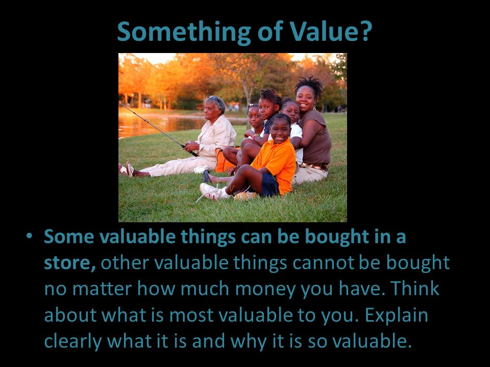 Something of Value? Some valuable things can be bought in a store, other valuable things cannot be bought no matter how much money you have. Think abo