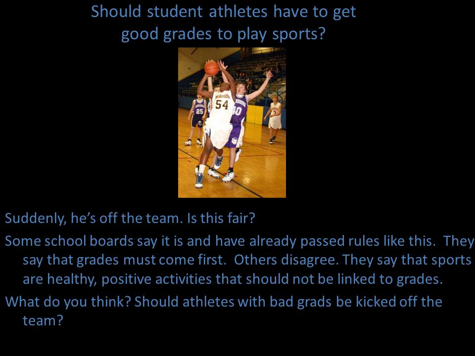 Should student athletes have to get good grades to play sports? Suddenly, hes off the team. Is this fair? Some school boards say it is and have alread