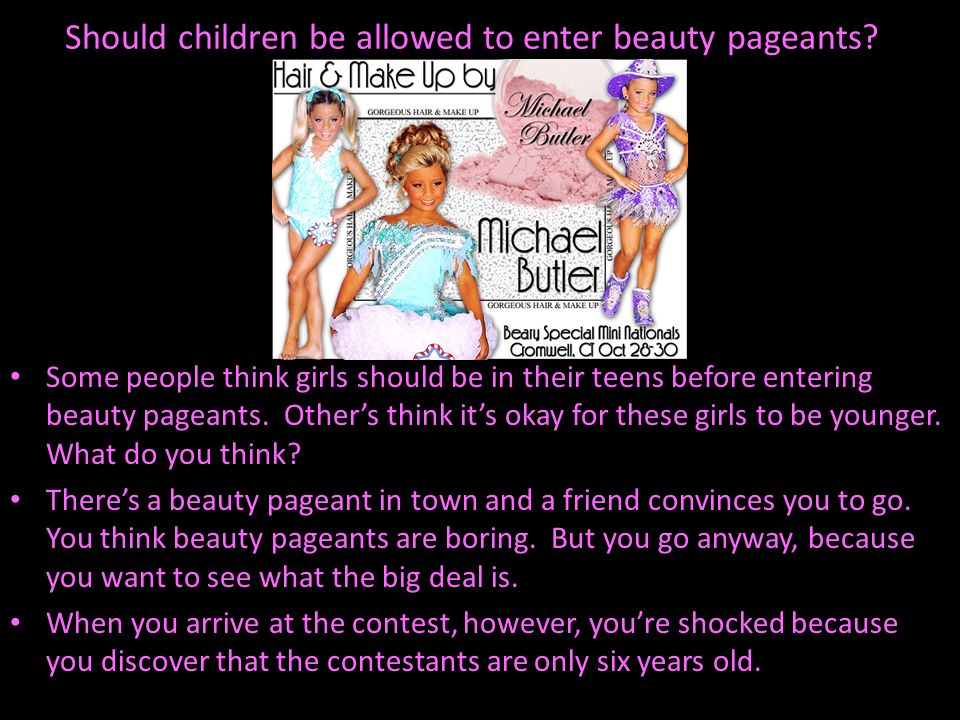 Should children be allowed to enter beauty pageants? Some people think girls should be in their teens before entering beauty pageants. Others think it