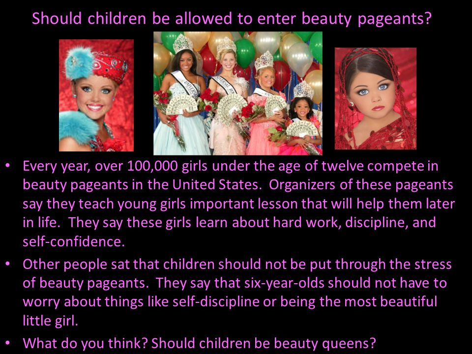 Should children be allowed to enter beauty pageants? Every year, over 100,000 girls under the age of twelve compete in beauty pageants in the United S